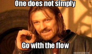 One does not simply go with the flow